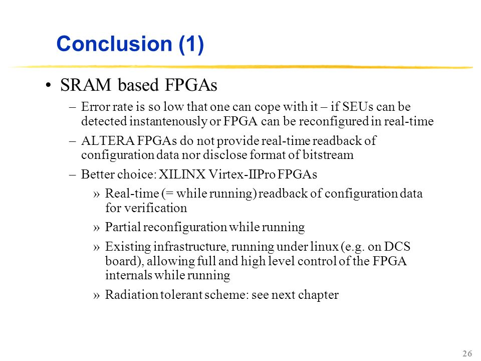 26 Conclusion (1) SRAM based FPGAs –Error rate is so low that one can cope with it – if SEUs can be detected instantenously or FPGA can be reconfigure