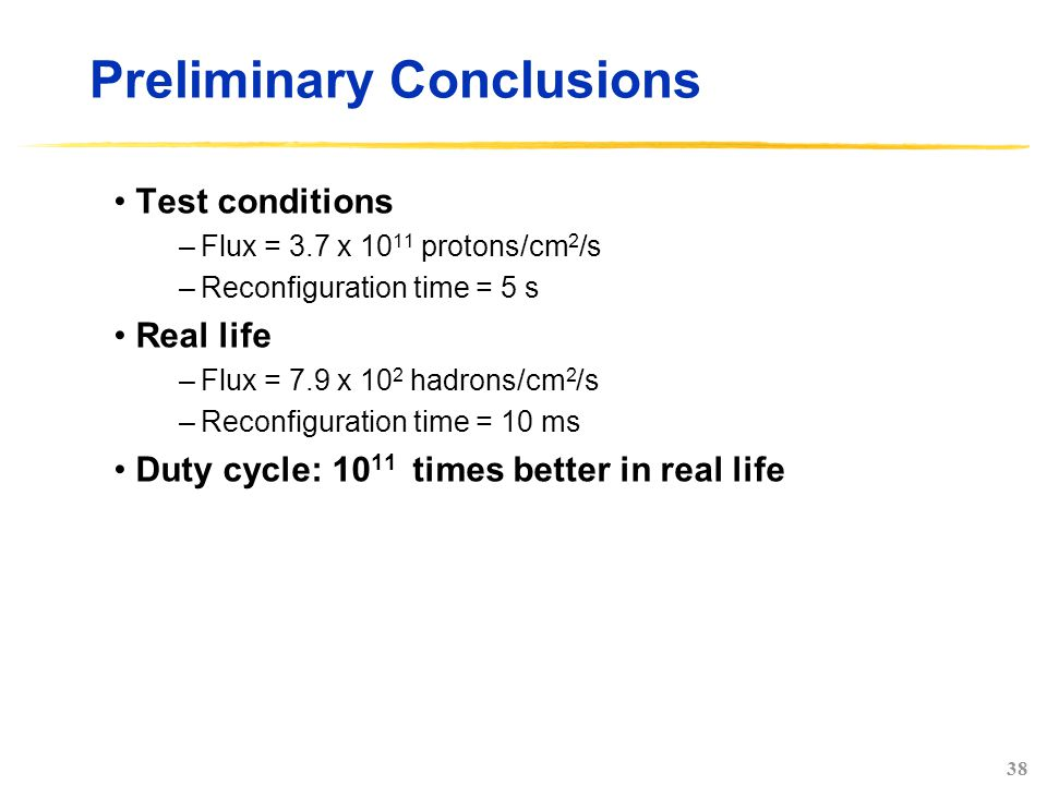 38 Preliminary Conclusions Test conditions –Flux = 3.7 x 10 11 protons/cm 2 /s –Reconfiguration time = 5 s Real life –Flux = 7.9 x 10 2 hadrons/cm 2 /