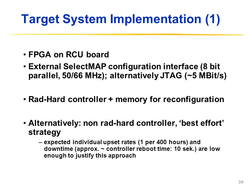 39 Target System Implementation (1) FPGA on RCU board External SelectMAP configuration interface (8 bit parallel, 50/66 MHz); alternatively JTAG (~5 MBit/s) Rad-Hard controller + memory for reconfiguration Alternatively: non rad-hard controller, 'best effort' strategy –expected individual upset rates (1 per 400 hours) and downtime (approx.