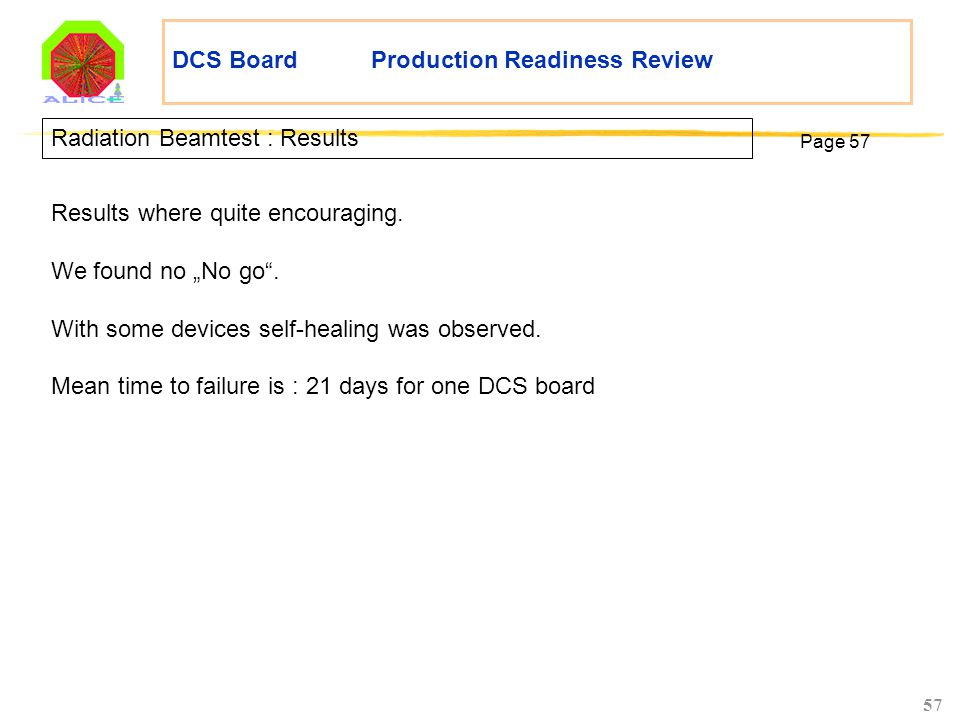 "57 DCS Board Production Readiness Review Radiation Beamtest : Results Page 57 Results where quite encouraging. We found no ""No go"". With some devices"