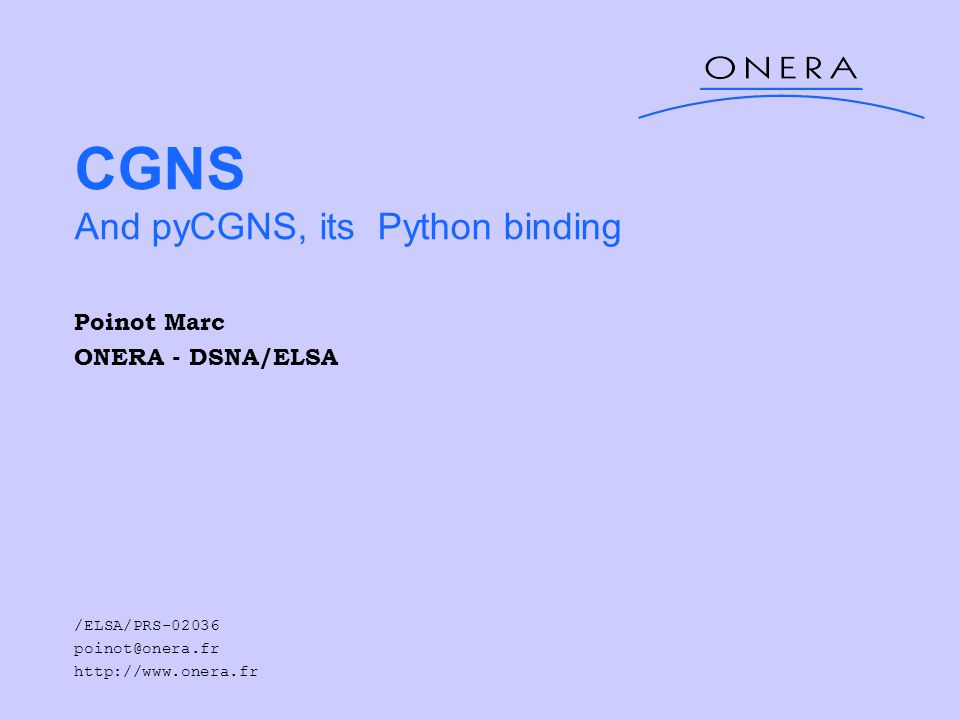 CGNS And pyCGNS, its Python binding Poinot Marc ONERA - DSNA/ELSA /ELSA/PRS-02036 poinot@onera.fr http://www.onera.fr