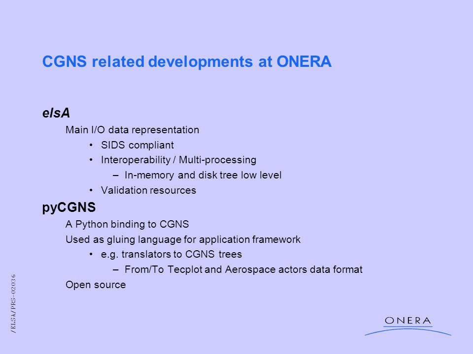/ELSA/PRS-02036 CGNS related developments at ONERA elsA Main I/O data representation SIDS compliant Interoperability / Multi-processing –In-memory and disk tree low level Validation resources pyCGNS A Python binding to CGNS Used as gluing language for application framework e.g.