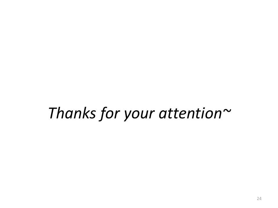 Thanks for your attention~ 24