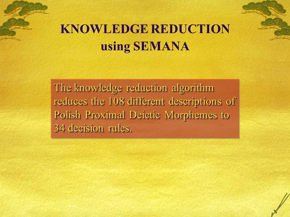 KNOWLEDGE REDUCTION using SEMANA The knowledge reduction algorithm reduces the 108 different descriptions of Polish Proximal Deictic Morphemes to 34 decision rules.