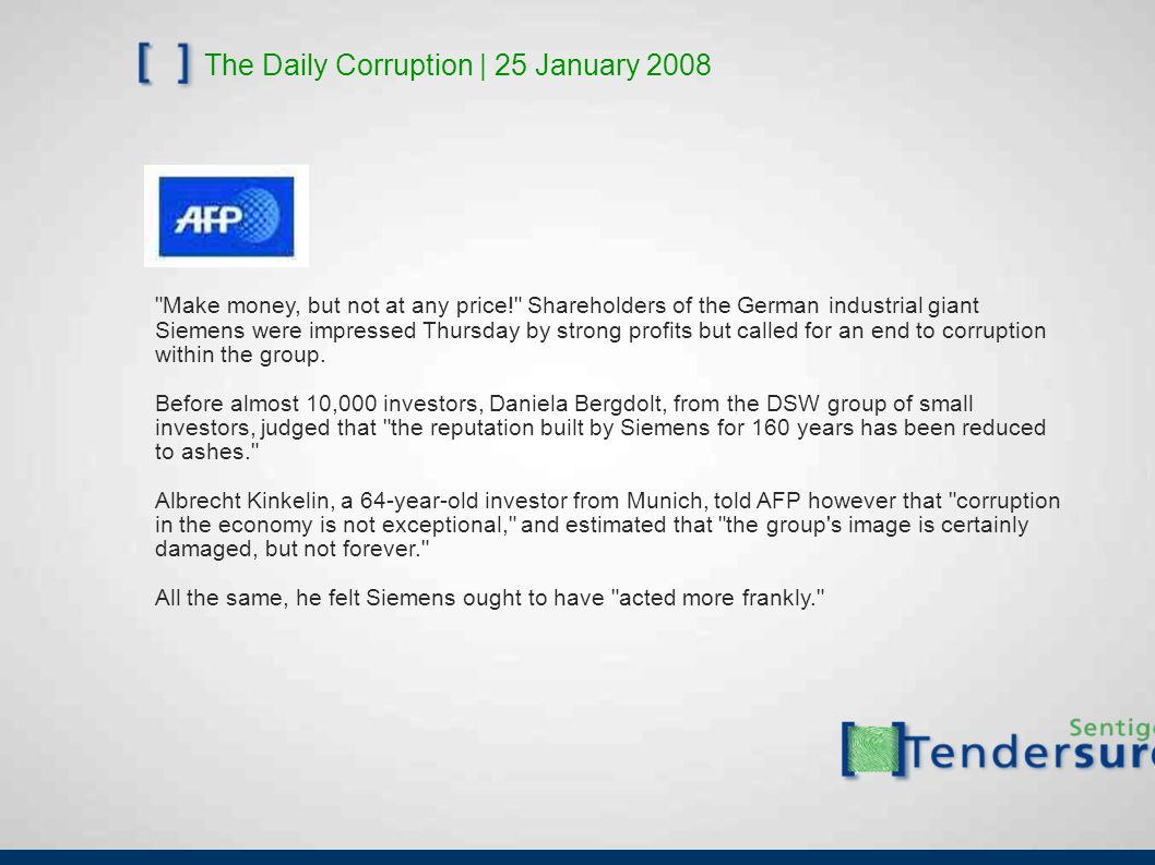 The Daily Corruption | 25 January 2008 Make money, but not at any price! Shareholders of the German industrial giant Siemens were impressed Thursday by strong profits but called for an end to corruption within the group.