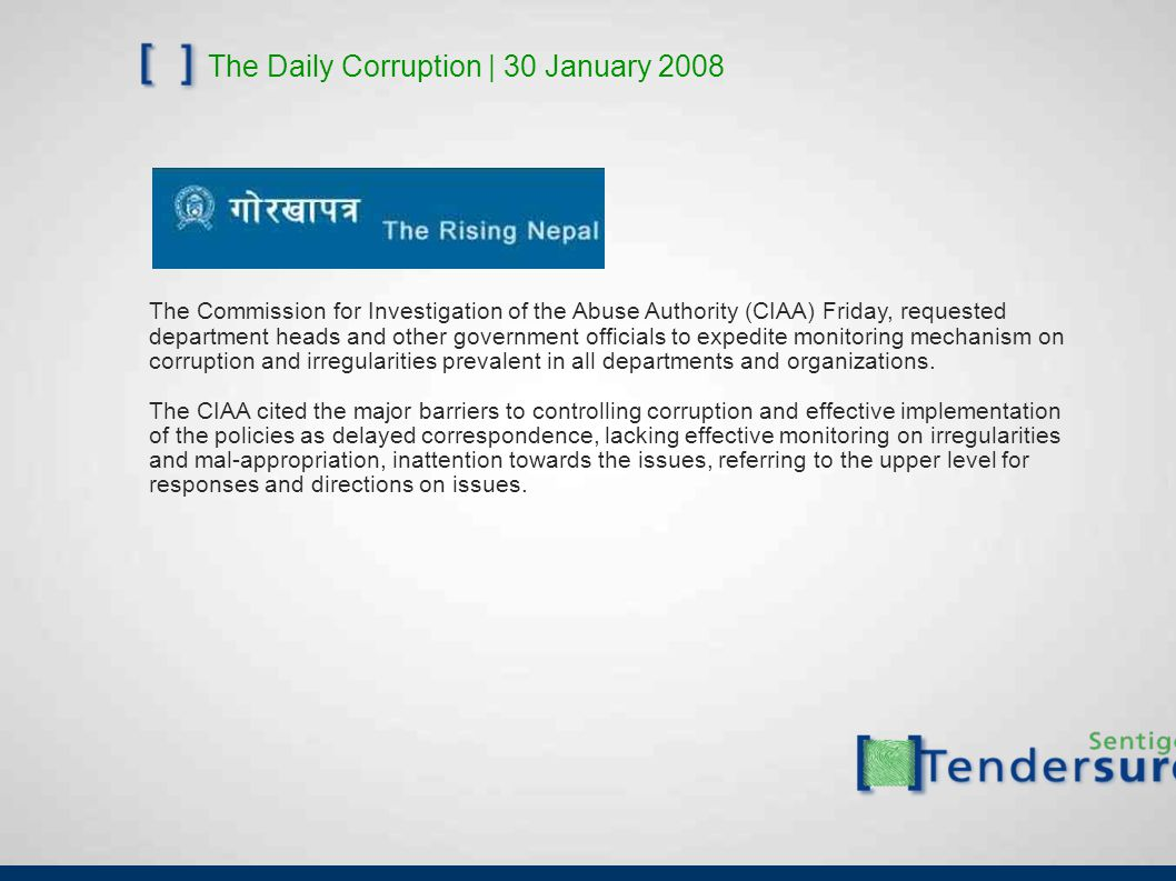 The Daily Corruption | 30 January 2008 The Commission for Investigation of the Abuse Authority (CIAA) Friday, requested department heads and other government officials to expedite monitoring mechanism on corruption and irregularities prevalent in all departments and organizations.