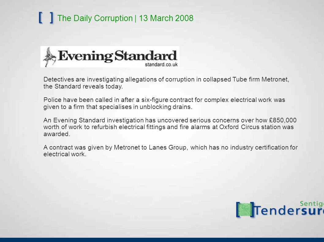 The Daily Corruption | 13 March 2008 Detectives are investigating allegations of corruption in collapsed Tube firm Metronet, the Standard reveals today.
