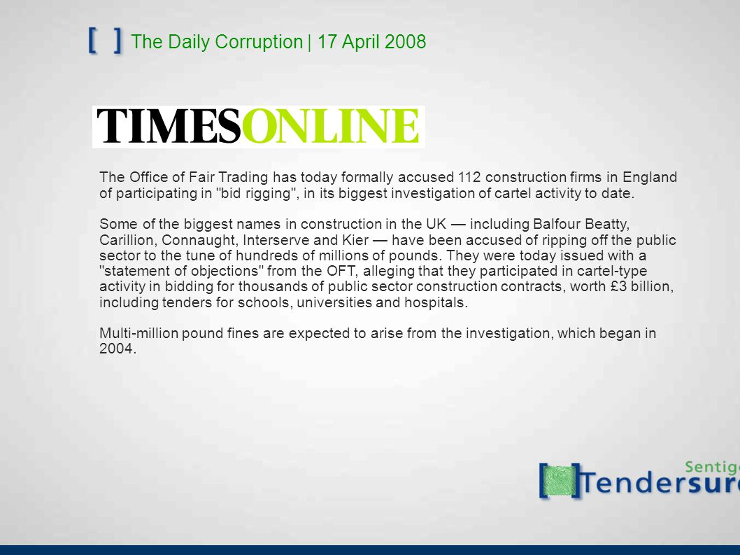 The Daily Corruption | 17 April 2008 The Office of Fair Trading has today formally accused 112 construction firms in England of participating in bid rigging , in its biggest investigation of cartel activity to date.