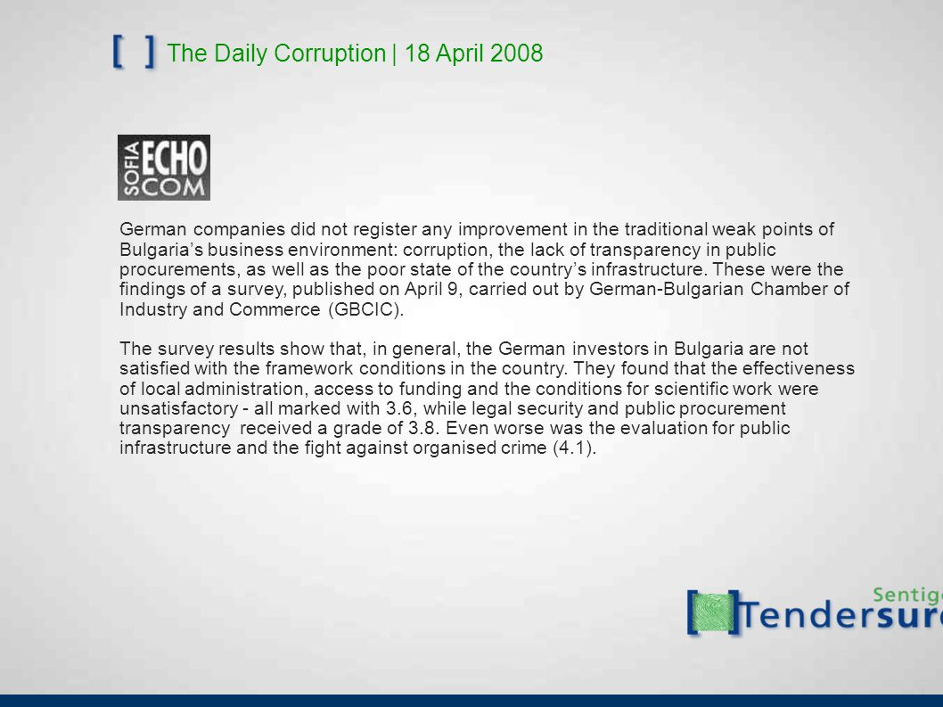 The Daily Corruption | 18 April 2008 German companies did not register any improvement in the traditional weak points of Bulgaria's business environment: corruption, the lack of transparency in public procurements, as well as the poor state of the country's infrastructure.