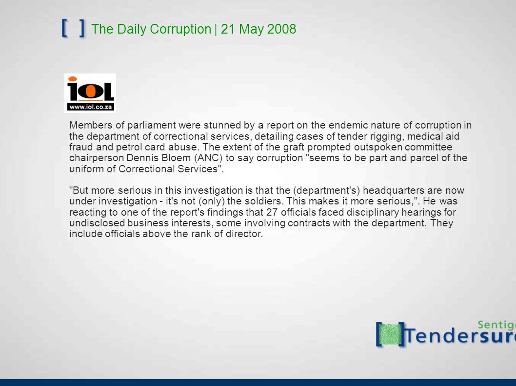 The Daily Corruption | 21 May 2008 Members of parliament were stunned by a report on the endemic nature of corruption in the department of correctional services, detailing cases of tender rigging, medical aid fraud and petrol card abuse.