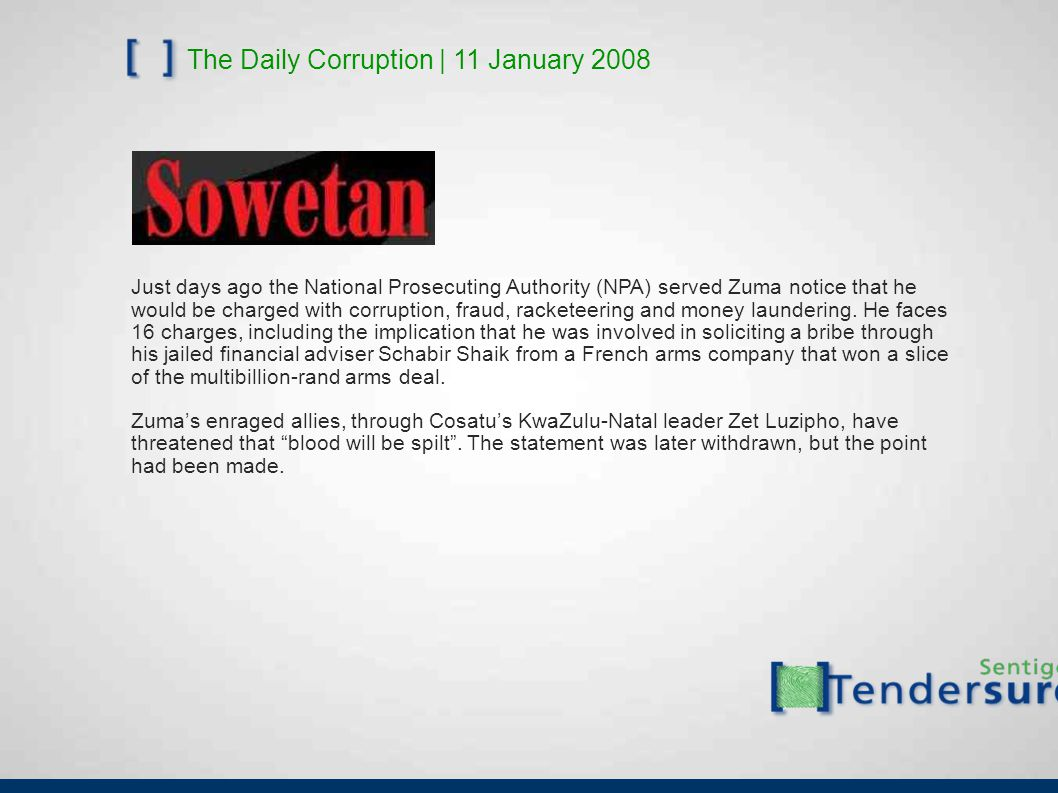 The Daily Corruption | 11 January 2008 Just days ago the National Prosecuting Authority (NPA) served Zuma notice that he would be charged with corruption, fraud, racketeering and money laundering.