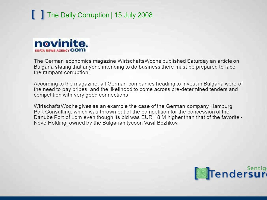 The Daily Corruption | 15 July 2008 The German economics magazine WirtschaftsWoche published Saturday an article on Bulgaria stating that anyone intending to do business there must be prepared to face the rampant corruption.