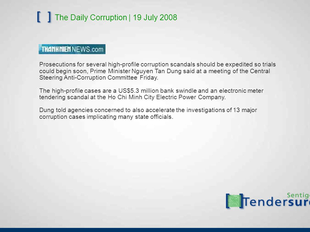 The Daily Corruption | 19 July 2008 Prosecutions for several high-profile corruption scandals should be expedited so trials could begin soon, Prime Minister Nguyen Tan Dung said at a meeting of the Central Steering Anti-Corruption Committee Friday.