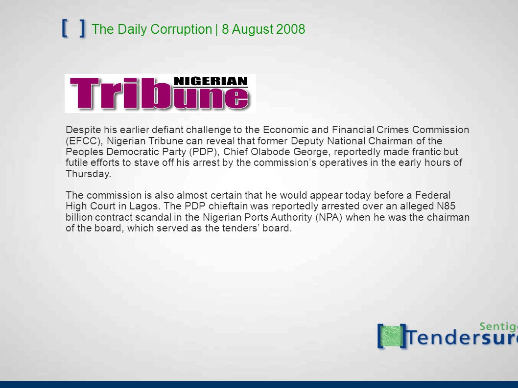 The Daily Corruption | 8 August 2008 Despite his earlier defiant challenge to the Economic and Financial Crimes Commission (EFCC), Nigerian Tribune can reveal that former Deputy National Chairman of the Peoples Democratic Party (PDP), Chief Olabode George, reportedly made frantic but futile efforts to stave off his arrest by the commission's operatives in the early hours of Thursday.