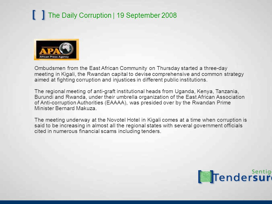 The Daily Corruption | 19 September 2008 Ombudsmen from the East African Community on Thursday started a three-day meeting in Kigali, the Rwandan capital to devise comprehensive and common strategy aimed at fighting corruption and injustices in different public institutions.