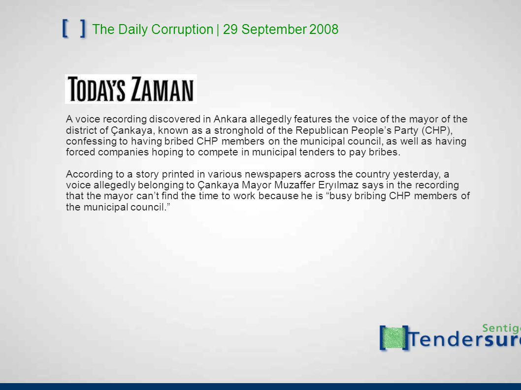 The Daily Corruption | 29 September 2008 A voice recording discovered in Ankara allegedly features the voice of the mayor of the district of Çankaya, known as a stronghold of the Republican People's Party (CHP), confessing to having bribed CHP members on the municipal council, as well as having forced companies hoping to compete in municipal tenders to pay bribes.