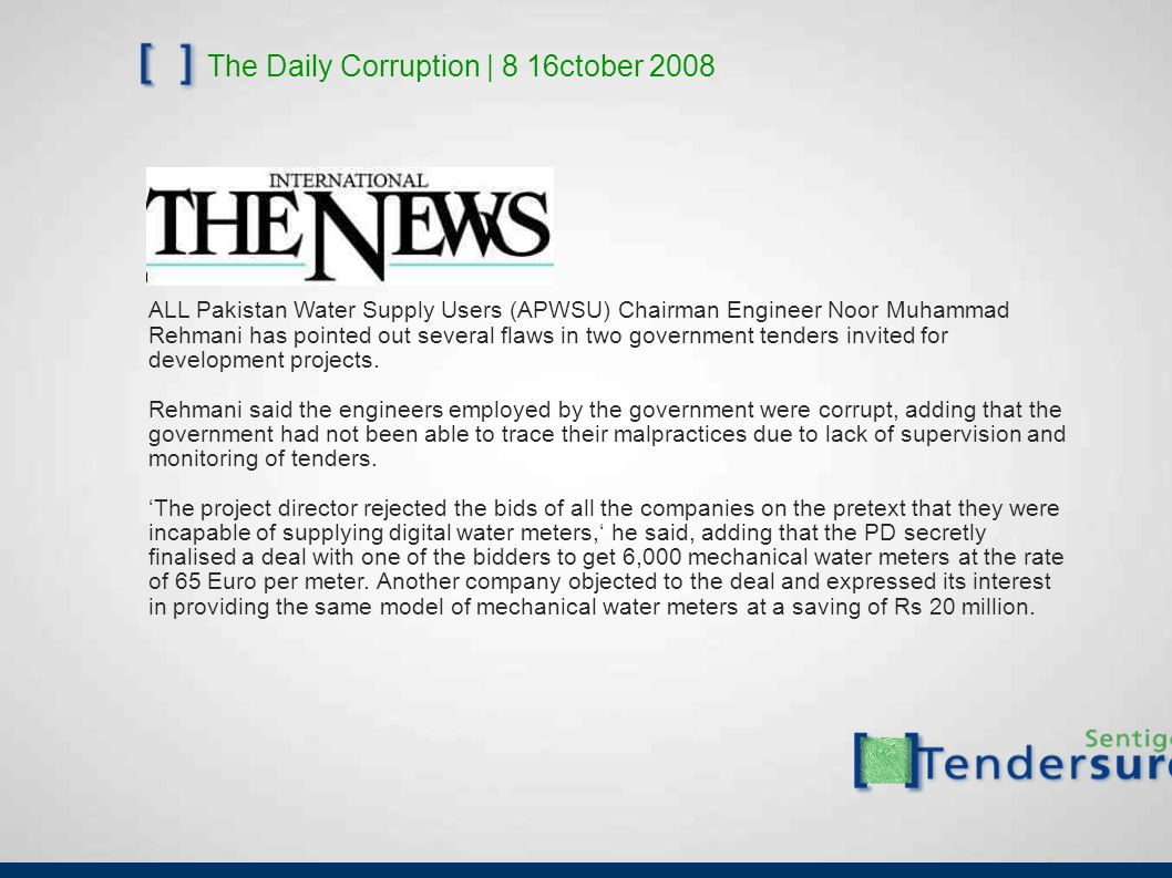 The Daily Corruption | 8 16ctober 2008 ALL Pakistan Water Supply Users (APWSU) Chairman Engineer Noor Muhammad Rehmani has pointed out several flaws in two government tenders invited for development projects.