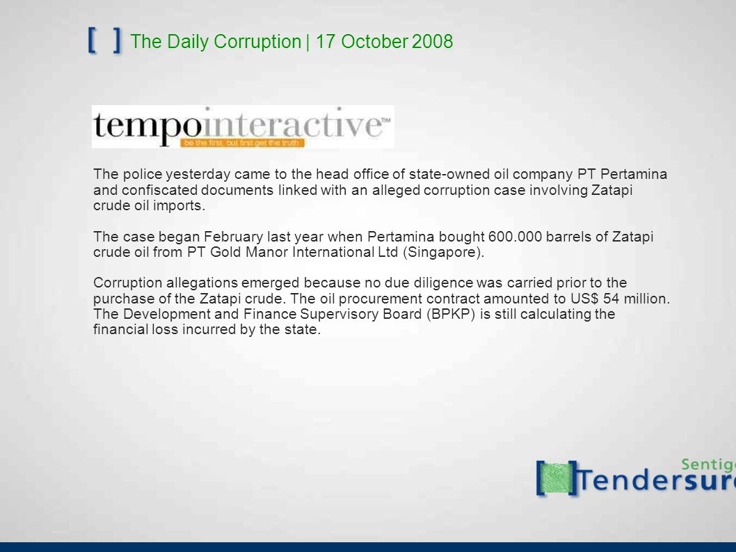 The Daily Corruption | 17 October 2008 The police yesterday came to the head office of state-owned oil company PT Pertamina and confiscated documents linked with an alleged corruption case involving Zatapi crude oil imports.
