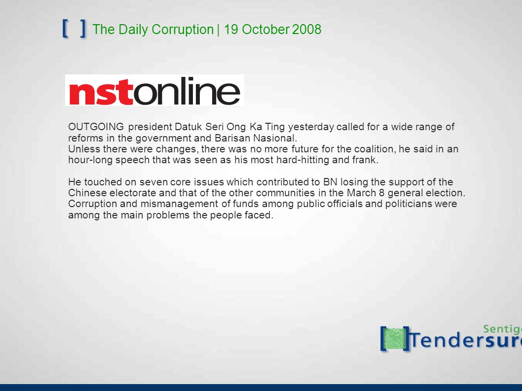 The Daily Corruption | 19 October 2008 OUTGOING president Datuk Seri Ong Ka Ting yesterday called for a wide range of reforms in the government and Barisan Nasional.