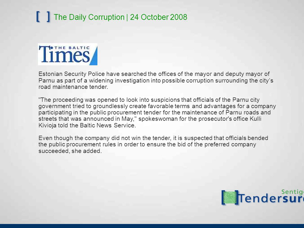 The Daily Corruption | 24 October 2008 Estonian Security Police have searched the offices of the mayor and deputy mayor of Parnu as part of a widening investigation into possible corruption surrounding the city's road maintenance tender.