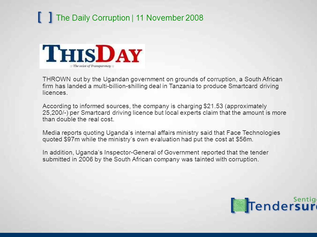 The Daily Corruption | 11 November 2008 THROWN out by the Ugandan government on grounds of corruption, a South African firm has landed a multi-billion-shilling deal in Tanzania to produce Smartcard driving licences.