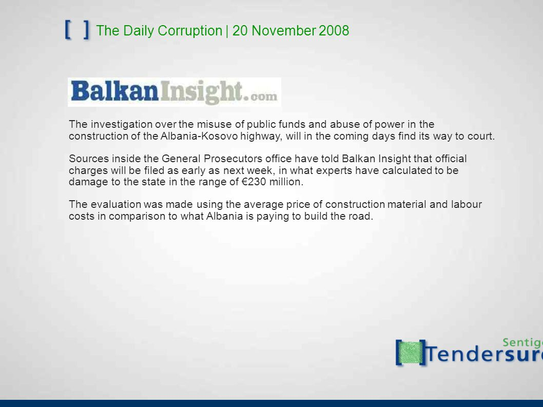 The Daily Corruption | 20 November 2008 The investigation over the misuse of public funds and abuse of power in the construction of the Albania-Kosovo highway, will in the coming days find its way to court.