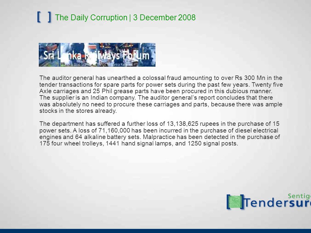 The Daily Corruption | 3 December 2008 The auditor general has unearthed a colossal fraud amounting to over Rs 300 Mn in the tender transactions for s