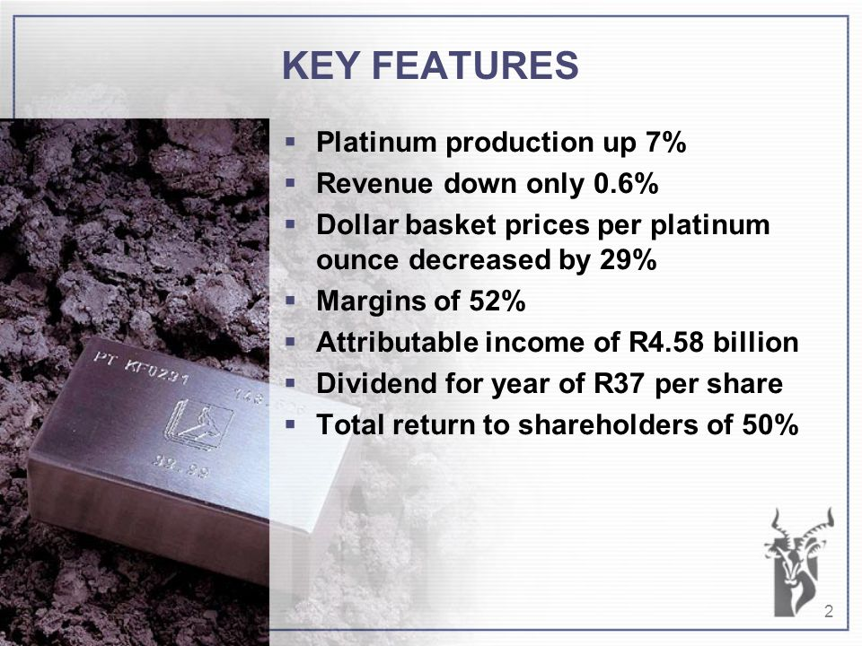 2 KEY FEATURES  Platinum production up 7%  Revenue down only 0.6%  Dollar basket prices per platinum ounce decreased by 29%  Margins of 52%  Attributable income of R4.58 billion  Dividend for year of R37 per share  Total return to shareholders of 50%