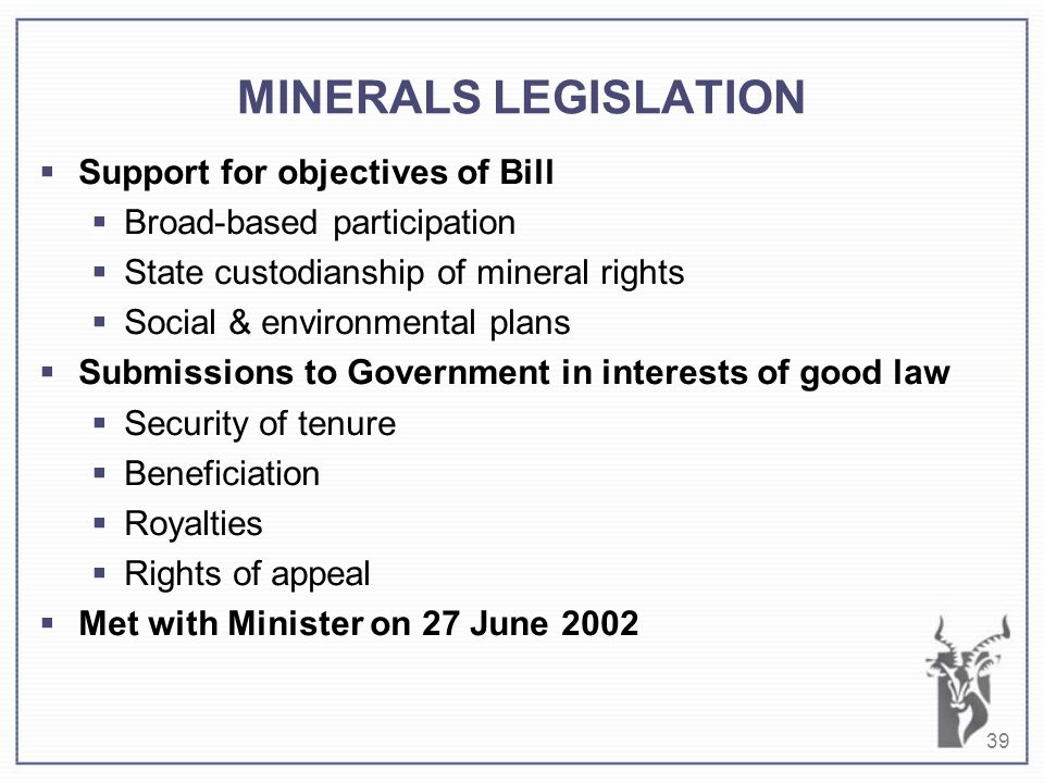 39 MINERALS LEGISLATION  Support for objectives of Bill  Broad-based participation  State custodianship of mineral rights  Social & environmental plans  Submissions to Government in interests of good law  Security of tenure  Beneficiation  Royalties  Rights of appeal  Met with Minister on 27 June 2002