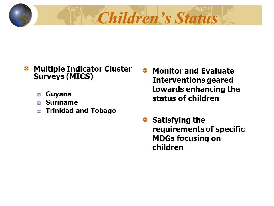 Children's Status Multiple Indicator Cluster Surveys (MICS) Guyana Suriname Trinidad and Tobago Monitor and Evaluate Interventions geared towards enhancing the status of children Satisfying the requirements of specific MDGs focusing on children