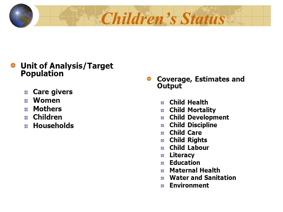 Children's Status Unit of Analysis/Target Population Care givers Women Mothers Children Households Coverage, Estimates and Output Child Health Child M