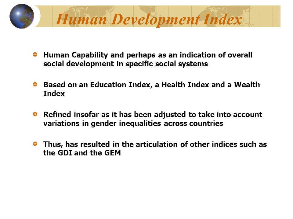 Human Development Index Human Capability and perhaps as an indication of overall social development in specific social systems Based on an Education Index, a Health Index and a Wealth Index Refined insofar as it has been adjusted to take into account variations in gender inequalities across countries Thus, has resulted in the articulation of other indices such as the GDI and the GEM