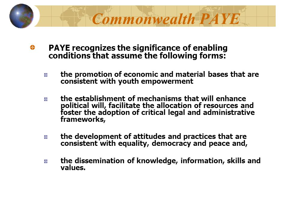 Commonwealth PAYE PAYE recognizes the significance of enabling conditions that assume the following forms: the promotion of economic and material bases that are consistent with youth empowerment the establishment of mechanisms that will enhance political will, facilitate the allocation of resources and foster the adoption of critical legal and administrative frameworks, the development of attitudes and practices that are consistent with equality, democracy and peace and, the dissemination of knowledge, information, skills and values.
