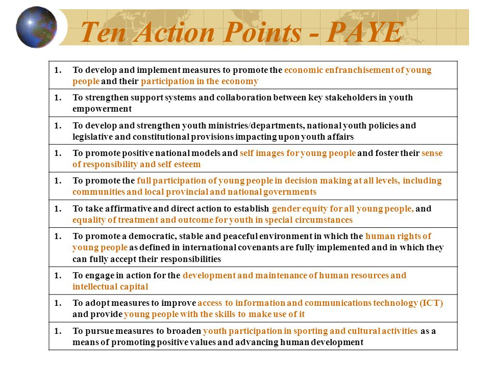 Ten Action Points - PAYE 1.To develop and implement measures to promote the economic enfranchisement of young people and their participation in the economy 1.To strengthen support systems and collaboration between key stakeholders in youth empowerment 1.To develop and strengthen youth ministries/departments, national youth policies and legislative and constitutional provisions impacting upon youth affairs 1.To promote positive national models and self images for young people and foster their sense of responsibility and self esteem 1.To promote the full participation of young people in decision making at all levels, including communities and local provincial and national governments 1.To take affirmative and direct action to establish gender equity for all young people, and equality of treatment and outcome for youth in special circumstances 1.To promote a democratic, stable and peaceful environment in which the human rights of young people as defined in international covenants are fully implemented and in which they can fully accept their responsibilities 1.To engage in action for the development and maintenance of human resources and intellectual capital 1.To adopt measures to improve access to information and communications technology (ICT) and provide young people with the skills to make use of it 1.To pursue measures to broaden youth participation in sporting and cultural activities as a means of promoting positive values and advancing human development