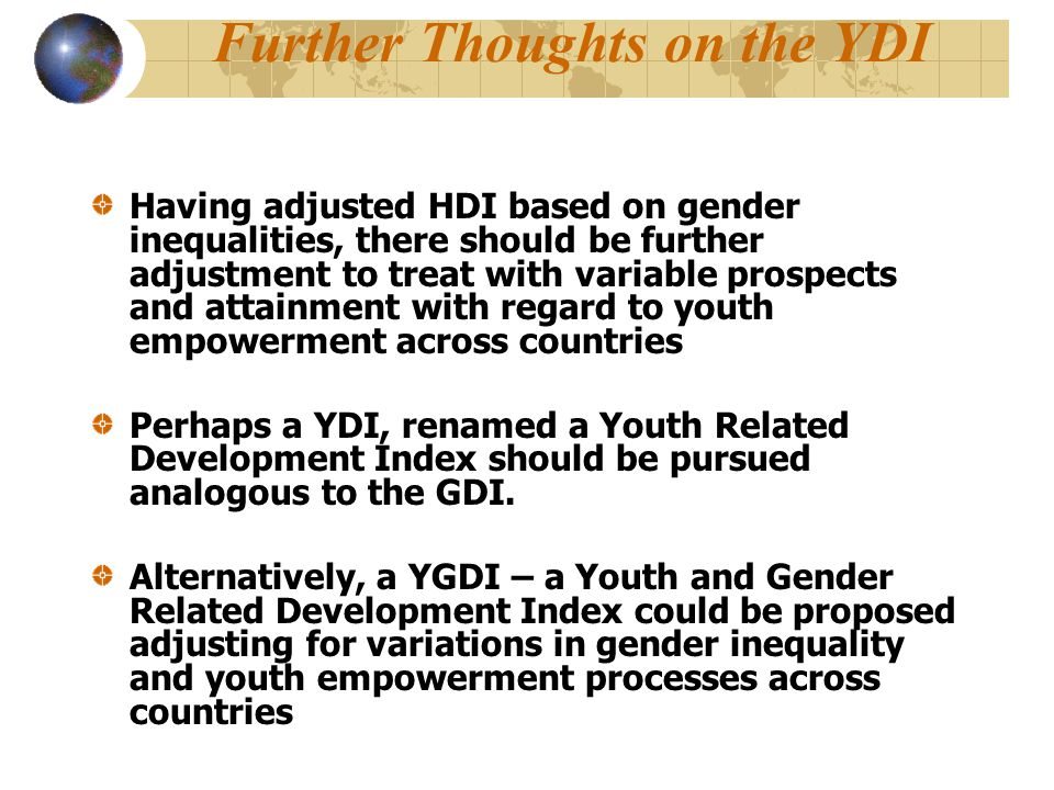 Further Thoughts on the YDI Having adjusted HDI based on gender inequalities, there should be further adjustment to treat with variable prospects and attainment with regard to youth empowerment across countries Perhaps a YDI, renamed a Youth Related Development Index should be pursued analogous to the GDI.