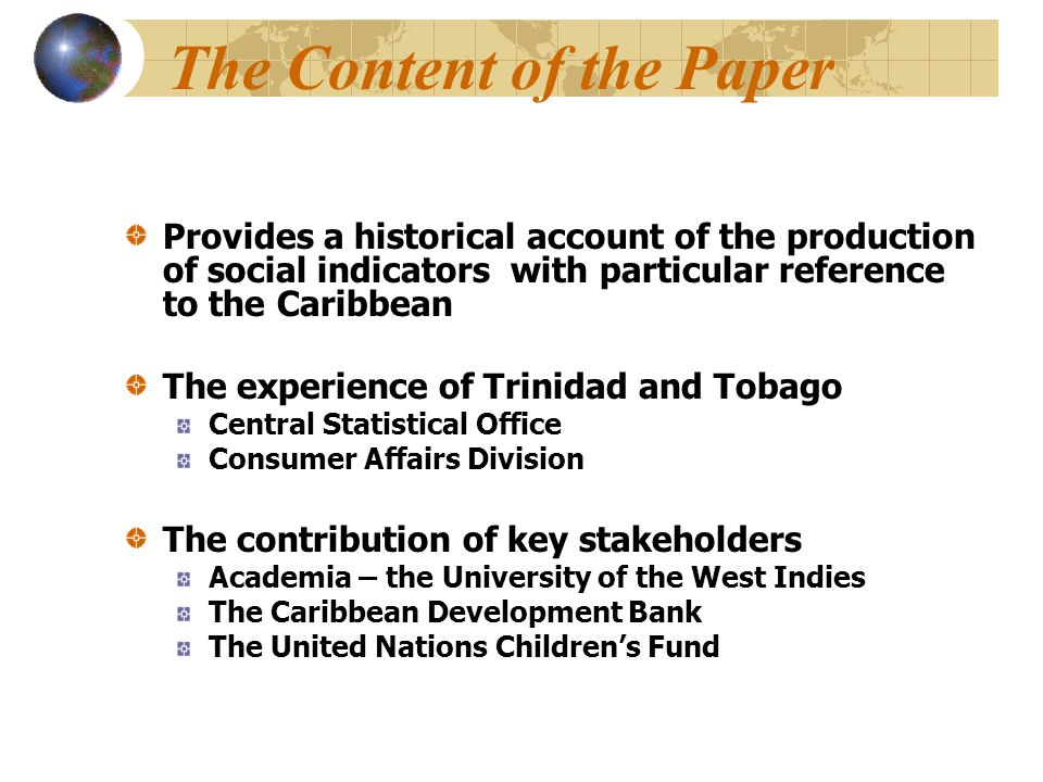 The Content of the Paper Provides a historical account of the production of social indicators with particular reference to the Caribbean The experience of Trinidad and Tobago Central Statistical Office Consumer Affairs Division The contribution of key stakeholders Academia – the University of the West Indies The Caribbean Development Bank The United Nations Children's Fund