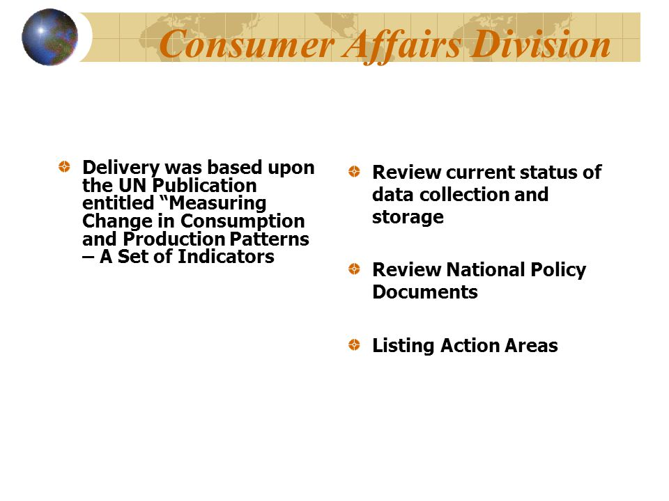 Consumer Affairs Division Delivery was based upon the UN Publication entitled Measuring Change in Consumption and Production Patterns – A Set of Indicators Review current status of data collection and storage Review National Policy Documents Listing Action Areas