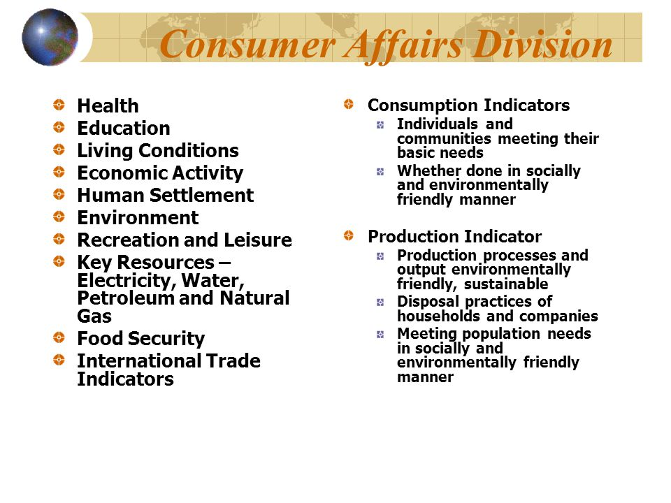 Consumer Affairs Division Health Education Living Conditions Economic Activity Human Settlement Environment Recreation and Leisure Key Resources – Electricity, Water, Petroleum and Natural Gas Food Security International Trade Indicators Consumption Indicators Individuals and communities meeting their basic needs Whether done in socially and environmentally friendly manner Production Indicator Production processes and output environmentally friendly, sustainable Disposal practices of households and companies Meeting population needs in socially and environmentally friendly manner