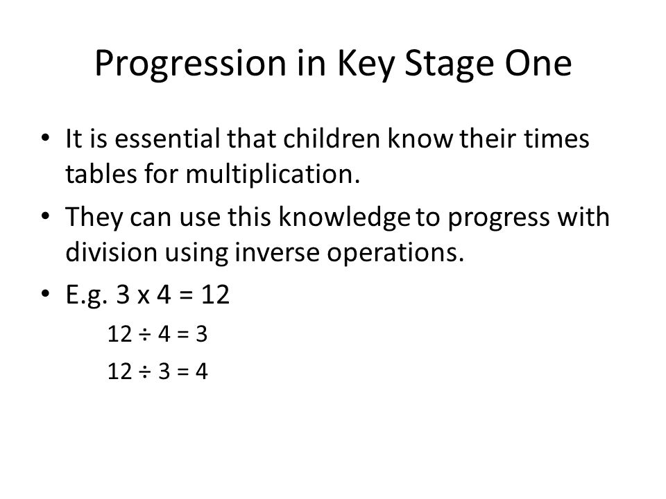 Progression in Key Stage One It is essential that children know their times tables for multiplication.