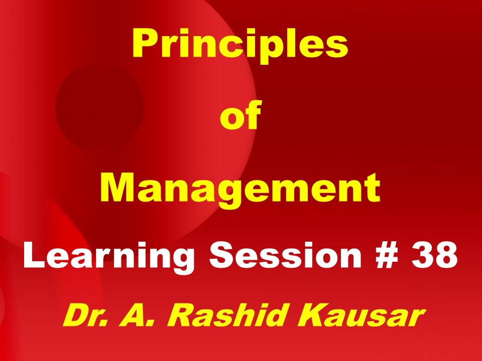 Principles of Management Learning Session # 38 Dr. A. Rashid Kausar