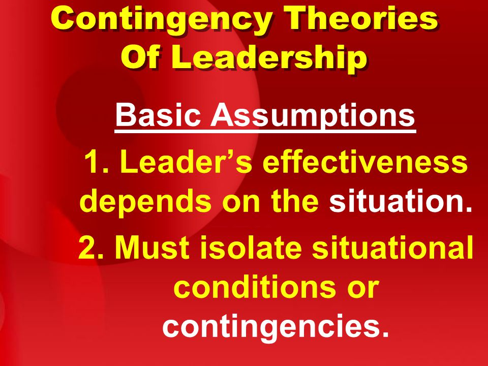 Contingency Theories Of Leadership Basic Assumptions 1.