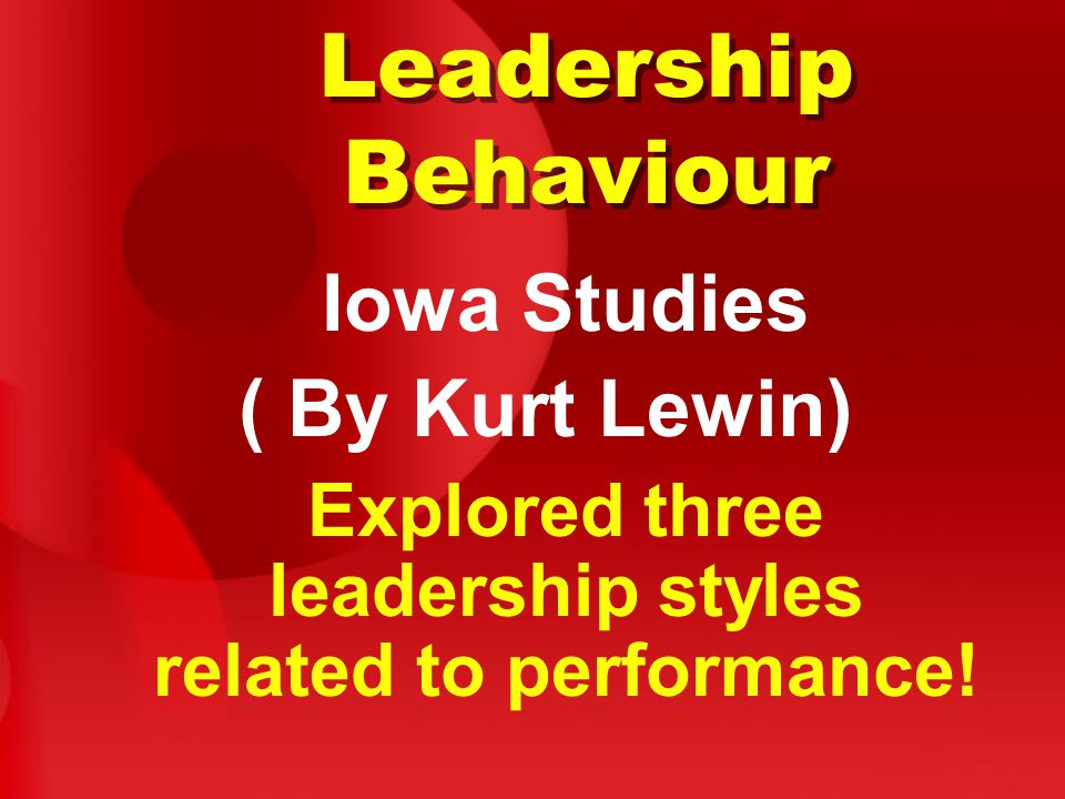Leadership Behaviour Iowa Studies ( By Kurt Lewin) Explored three leadership styles related to performance!