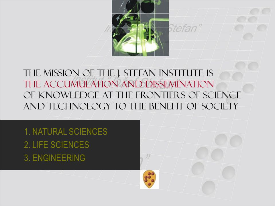 1. NATURAL SCIENCES 2. LIFE SCIENCES 3. ENGINEERING The mission of the J. Stefan Institute is the accumulation and dissemination of knowledge at the f