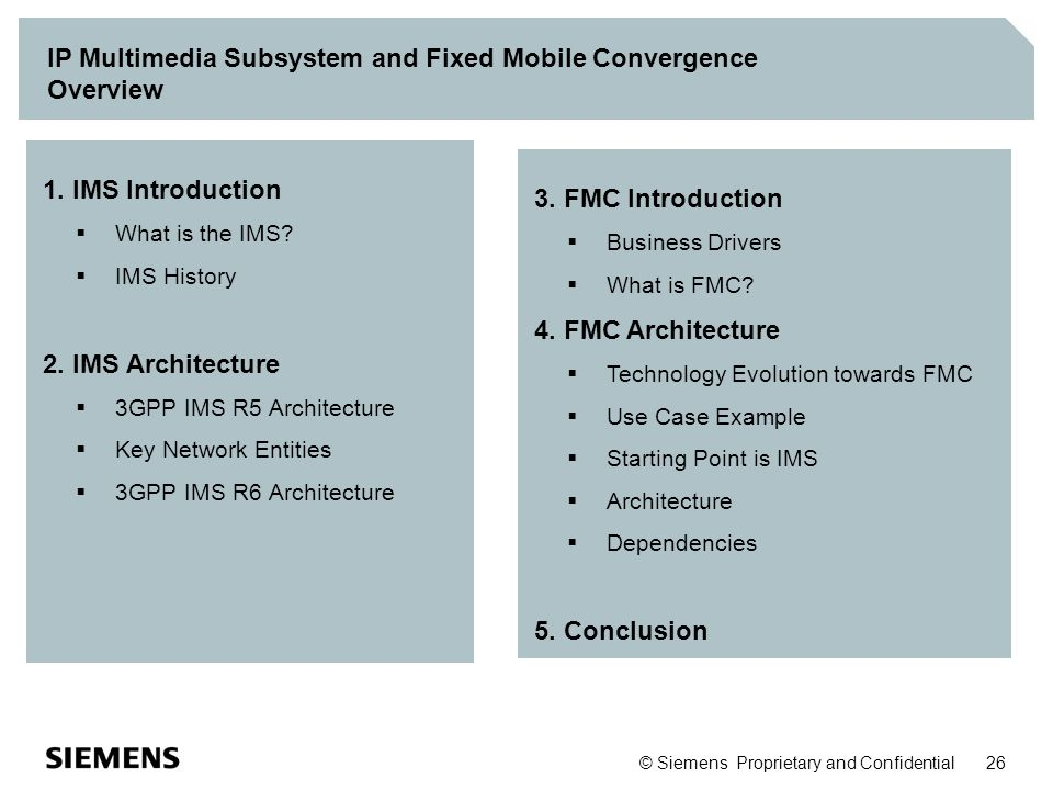 © Siemens Proprietary and Confidential 26 IP Multimedia Subsystem and Fixed Mobile Convergence Overview 1. IMS Introduction  What is the IMS?  IMS H