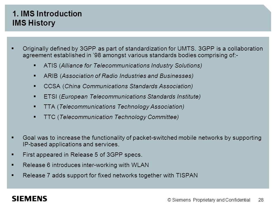 © Siemens Proprietary and Confidential 28 1. IMS Introduction IMS History  Originally defined by 3GPP as part of standardization for UMTS. 3GPP is a
