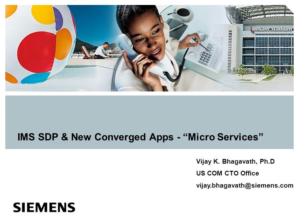 "IMS SDP & New Converged Apps - ""Micro Services"" Vijay K. Bhagavath, Ph.D US COM CTO Office vijay.bhagavath@siemens.com"