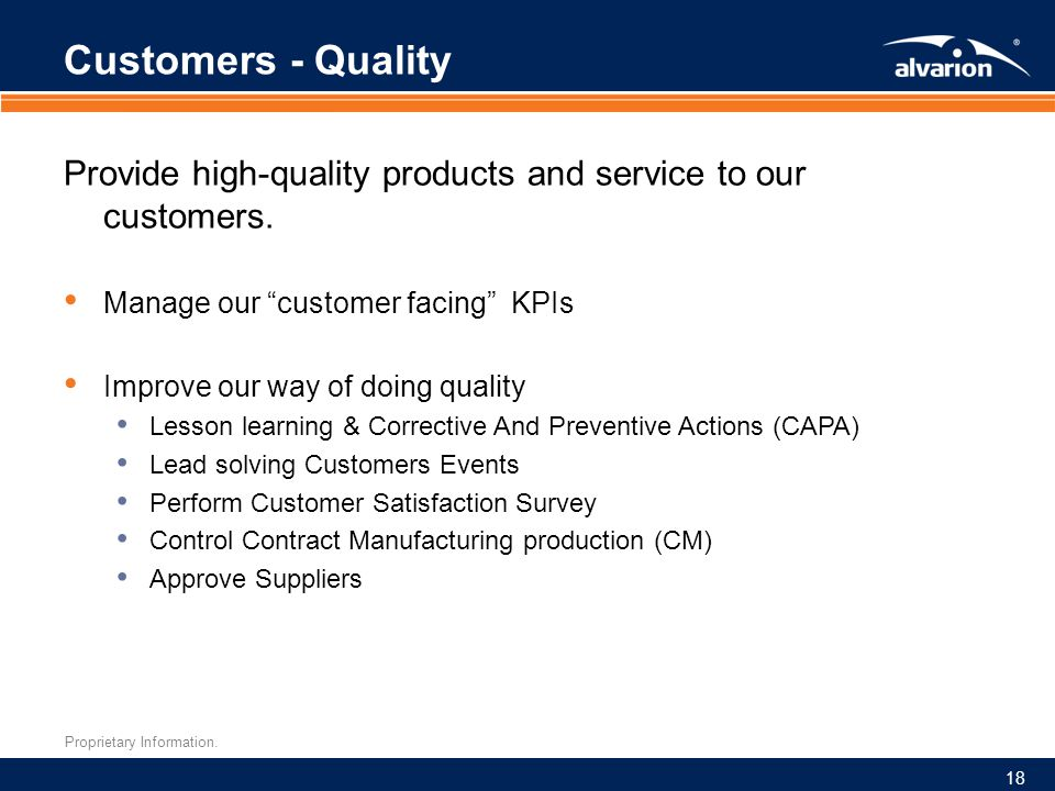 """Proprietary Information. Customers - Quality Provide high-quality products and service to our customers. Manage our """"customer facing"""" KPIs Improve our"""