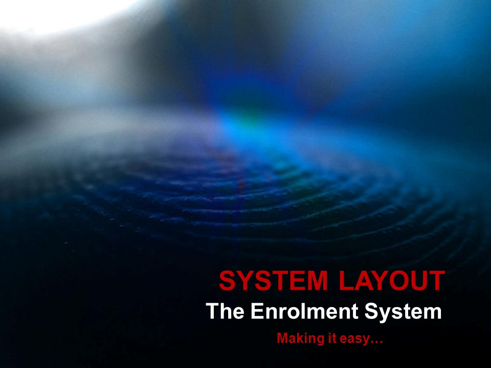 The Enrolment System Making it easy… SYSTEM LAYOUT
