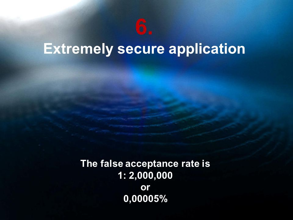 6. Extremely secure application The false acceptance rate is 1: 2,000,000 or 0,00005%