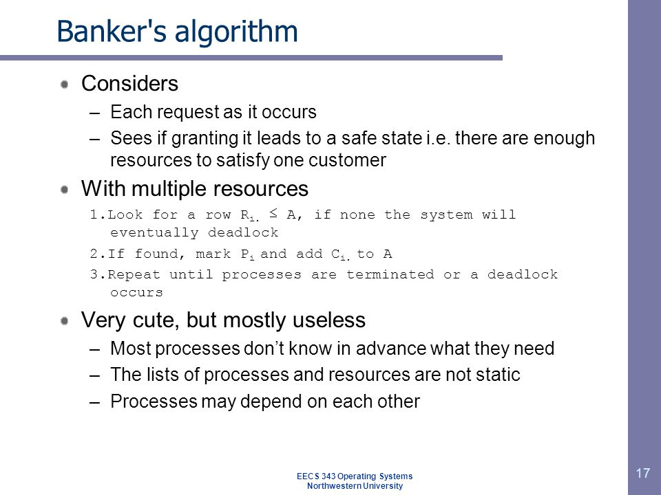 17 Banker s algorithm Considers –Each request as it occurs –Sees if granting it leads to a safe state i.e.